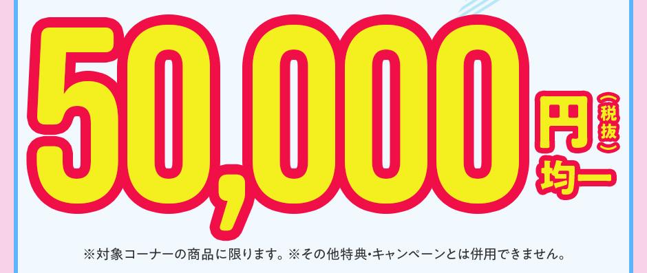 50,000円均一(税抜)|※対象コーナーの商品に限ります。※その他特典・キャンペーンとは併用できません。